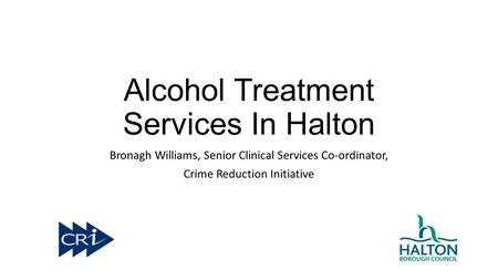 Alcohol Treatment Services In Halton Bronagh Williams, Senior Clinical Services Co-ordinator, Crime Reduction Initiative.