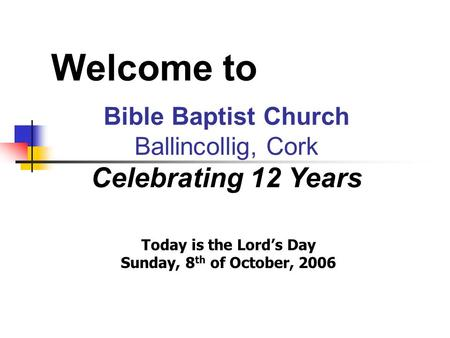 Welcome to Bible Baptist Church Ballincollig, Cork Celebrating 12 Years Today is the Lord's Day Sunday, 8 th of October, 2006.