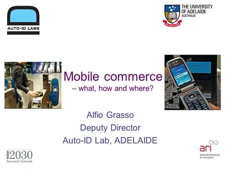 Mobile commerce – what, how and where? Alfio Grasso Deputy Director Auto-ID Lab, ADELAIDE.