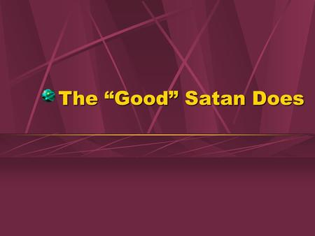 "The ""Good"" Satan Does. 2 No Good in Satan! There is no truth in Him, John 8:44There is no truth in Him, John 8:44 Pretends to be good, 2 Cor. 11:14-15Pretends."