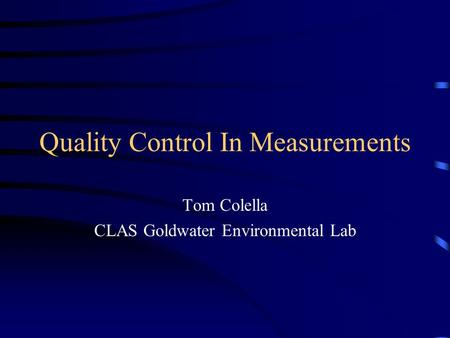 Quality Control In Measurements Tom Colella CLAS Goldwater Environmental Lab.