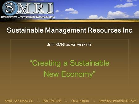 "Sustainable Management Resources Inc Join SMRI as we work on: ""Creating a Sustainable New Economy"" SMRI, San Diego CA, ~ 858.229.0149 ~ Steve Kaplan ~"