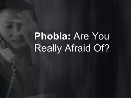 Phobia: Are You Really Afraid Of?. WHAT IS PHOBIA?? A phobia is defined as the unrelenting fear of a situation, activity, or thing. These are largely.