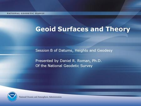 Geoid Surfaces and Theory Session B of Datums, Heights and Geodesy Presented by Daniel R. Roman, Ph.D. Of the National Geodetic Survey.