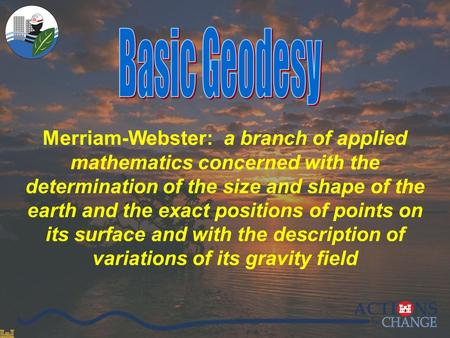 0/27 Merriam-Webster: a branch of applied mathematics concerned with the determination of the size and shape of the earth and the exact positions of points.