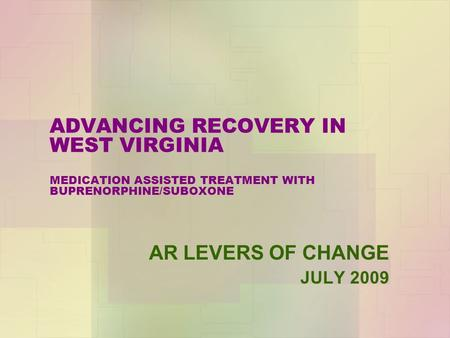 ADVANCING RECOVERY IN WEST VIRGINIA MEDICATION ASSISTED TREATMENT WITH BUPRENORPHINE/SUBOXONE AR LEVERS OF CHANGE JULY 2009.