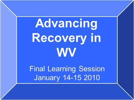 Advancing Recovery in WV Final Learning Session January 14-15 2010.