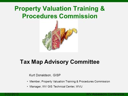 Property Valuation Training & Procedures Commission Tax Map Advisory Committee Kurt Donaldson, GISP 5/22/2013 WV Assessors Conference Member, Property.