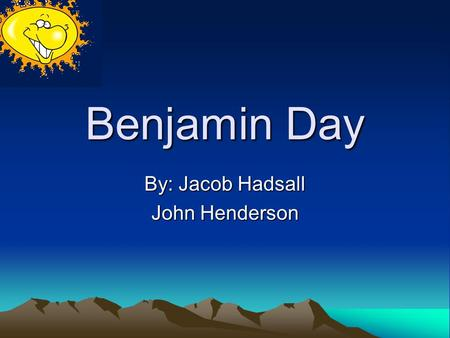 Benjamin Day By: Jacob Hadsall John Henderson Early Life Born April 10, 1810, West Springfield, Massachusetts Died December 21, 1889, New York, New York.