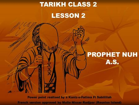 TARIKH CLASS 2 LESSON 2 PROPHET NUH A.S. Power point realised by a Kaniz-e-Fatima Fi Sabilillah French version approved by Mulla Nissar Radjpar (Reunion.