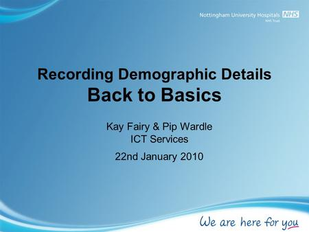 Recording Demographic Details Back to Basics Kay Fairy & Pip Wardle ICT Services 22nd January 2010.