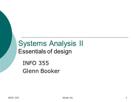 INFO 355Week #61 Systems Analysis II Essentials of design INFO 355 Glenn Booker.