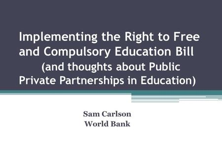 Implementing the Right to Free and Compulsory Education Bill (and thoughts about Public Private Partnerships in Education) Sam Carlson World Bank.