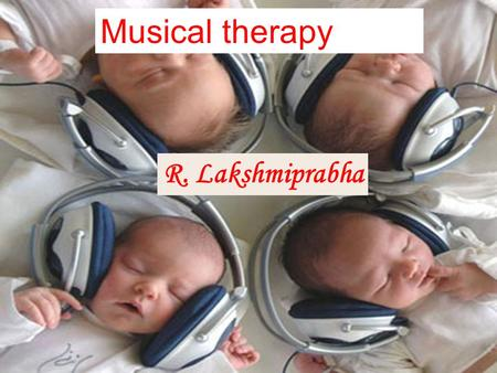 Musical therapy R. Lakshmiprabha.  A clinical treatment that utilizes brain function, adaptation, sensory systems, audition, music elements and personal.