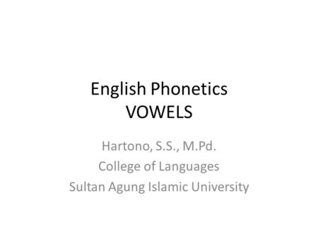 English Phonetics VOWELS Hartono, S.S., M.Pd. College of Languages Sultan Agung Islamic University.