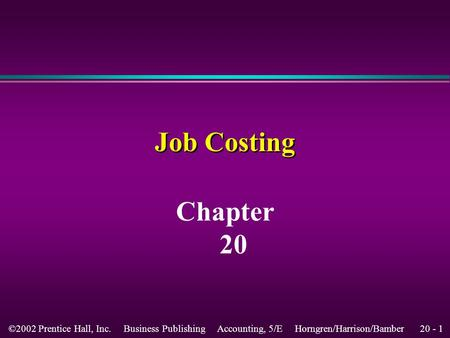 20 - 1©2002 Prentice Hall, Inc. Business Publishing Accounting, 5/E Horngren/Harrison/Bamber Job Costing Chapter 20.