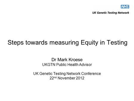 Steps towards measuring Equity in Testing Dr Mark Kroese UKGTN Public Health Advisor UK Genetic Testing Network Conference 22 nd November 2012.
