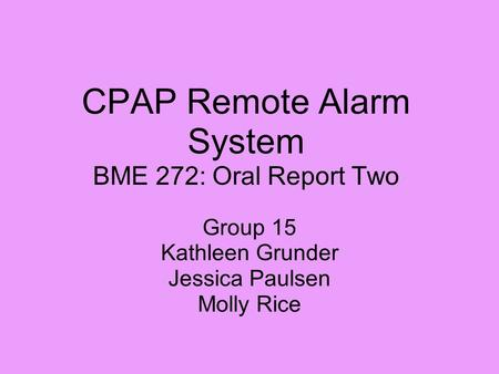CPAP Remote Alarm System BME 272: Oral Report Two Group 15 Kathleen Grunder Jessica Paulsen Molly Rice.