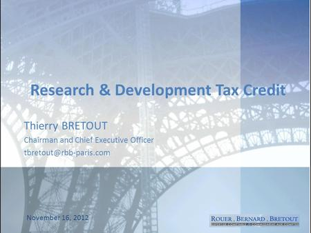 Research & Development Tax Credit Thierry BRETOUT Chairman and Chief Executive Officer November 16, 2012.