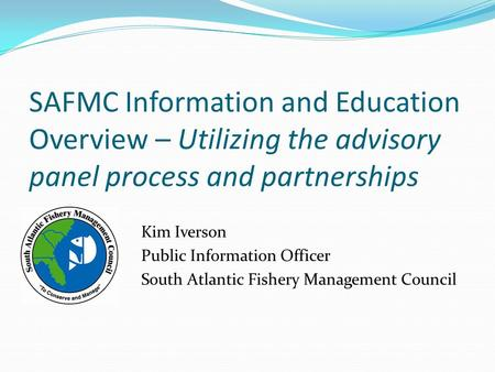 SAFMC Information and Education Overview – Utilizing the advisory panel process and partnerships Kim Iverson Public Information Officer South Atlantic.