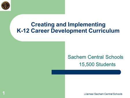 JJames/ Sachem Central Schools 1 Creating and Implementing K-12 Career Development Curriculum Sachem Central Schools 15,500 Students.