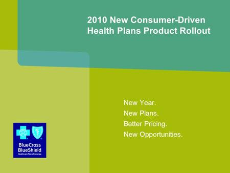 New Year. New Plans. Better Pricing. New Opportunities. 2010 New Consumer-Driven Health Plans Product Rollout.