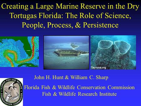 Creating a Large Marine Reserve in the Dry Tortugas Florida: The Role of Science, People, Process, & Persistence Tayrona.org John H. Hunt & William C.
