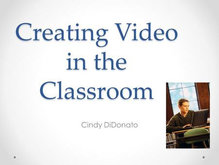 Creating Video in the Classroom Cindy DiDonato. The Process Prepare Plan and Create Present.