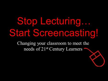 Stop Lecturing… Start Screencasting! Changing your classroom to meet the needs of 21 st Century Learners.