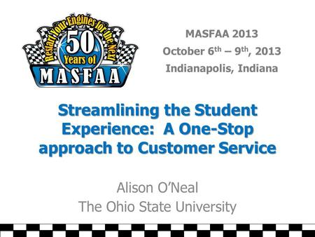 MASFAA 2013 October 6 th – 9 th, 2013 Indianapolis, Indiana Streamlining the Student Experience: A One-Stop approach to Customer Service Alison O'Neal.