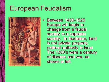 European Feudalism Between 1400-1525 Europe will begin to change from a feudal society to a capitalist society. In feudalism, land is not private property,