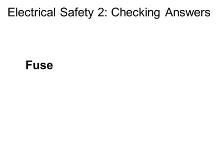 Electrical Safety 2: Checking Answers Fuse. Electrical Safety 2: Checking Answers Fuse Melts if too much current flows Protects against overloads and.