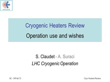 SC - 04Feb'13Cryo Heaters Review Cryogenic Heaters Review Operation use and wishes S. Claudet - A. Suraci LHC Cryogenic Operation.