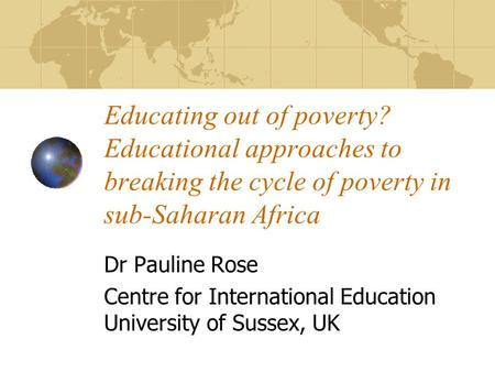 Educating out of poverty? Educational approaches to breaking the cycle of poverty in sub-Saharan Africa Dr Pauline Rose Centre for International Education.
