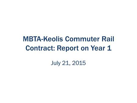 MBTA-Keolis Commuter Rail Contract: Report on Year 1 July 21, 2015.