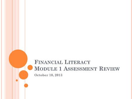 October 10, 2013 F INANCIAL L ITERACY M ODULE 1 A SSESSMENT R EVIEW.