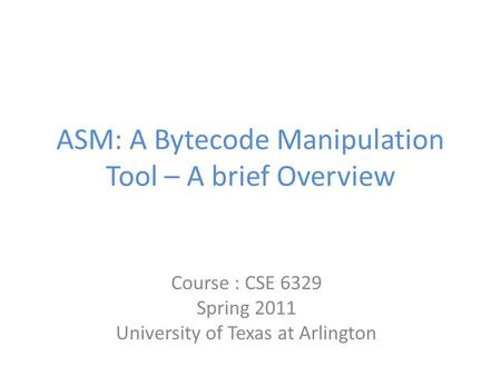 ASM: A Bytecode Manipulation Tool – A brief Overview Course : CSE 6329 Spring 2011 University of Texas at Arlington.