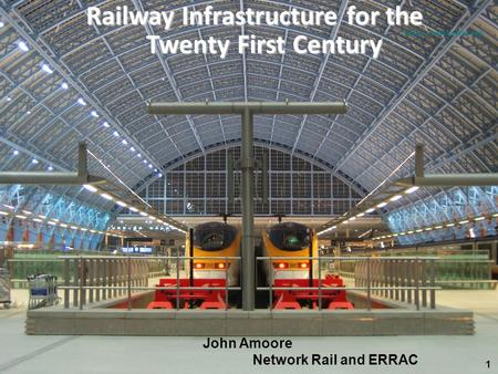 Infrastrucure presentation VZNERRAC PLENARY 11  Railway Infrastructure for the Twenty First Century John Amoore Network Rail and ERRAC.