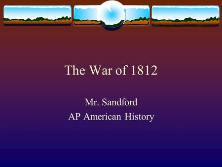 The War of 1812 Mr. Sandford AP American History.
