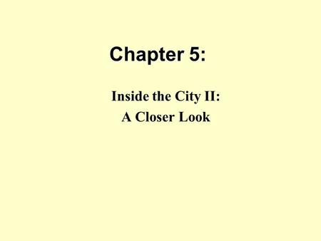 Chapter 5: Inside the City II: A Closer Look. Introduction Chapter 4 & the Monocentric City Model presented the basics, but we need to broaden our study.