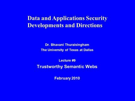 Dr. Bhavani Thuraisingham The University of Texas at Dallas Lecture #9 Trustworthy Semantic Webs February 2010 Data and Applications Security Developments.