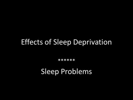 Effects of Sleep Deprivation ****** Sleep Problems.