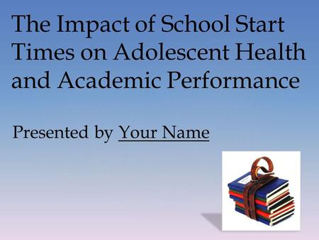 The Impact of School Start Times on Adolescent Health and Academic Performance Presented by Your Name.