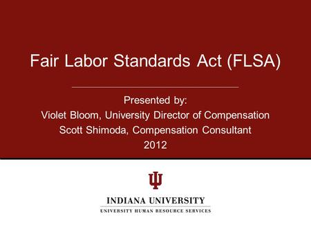 Presented by: Violet Bloom, University Director of Compensation Scott Shimoda, Compensation Consultant 2012 Fair Labor Standards Act (FLSA)