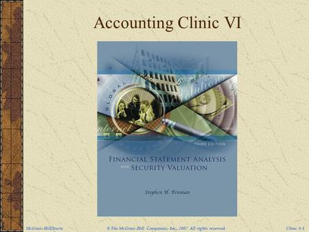 McGraw-Hill/Irwin © The McGraw-Hill Companies, Inc., 2007 All rights reserved. Clinic 6-1 Accounting Clinic VI.