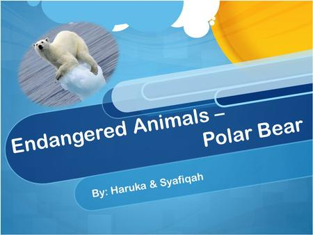Endangered Animals – Polar Bear By: Haruka & Syafiqah.