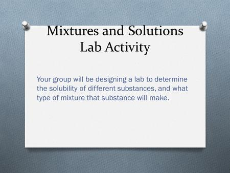Mixtures and Solutions Lab Activity Your group will be designing a lab to determine the solubility of different substances, and what type of mixture that.