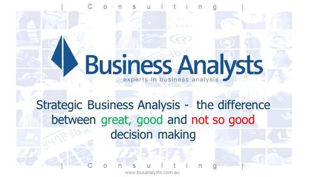 | Consulting | www.busanalysts.com.au Strategic Business Analysis - the difference between great, good and not so good decision making | Consulting |