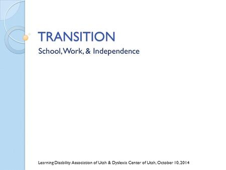 TRANSITION School, Work, & Independence Learning Disability Association of Utah & Dyslexia Center of Utah, October 10, 2014.