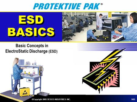 ESD BASICS Basic Concepts in ElectroStatic Discharge (ESD) ©Copyright 2005 DESCO INDUSTRIES INC.9/05.